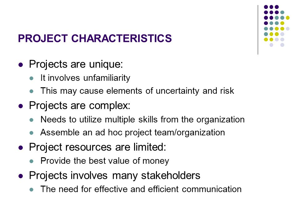 PROJECT CHARACTERISTICS Projects are unique: It involves unfamiliarity This may cause elements of uncertainty and risk Projects are complex: Needs to utilize multiple skills from the organization Assemble an ad hoc project team/organization Project resources are limited: Provide the best value of money Projects involves many stakeholders The need for effective and efficient communication