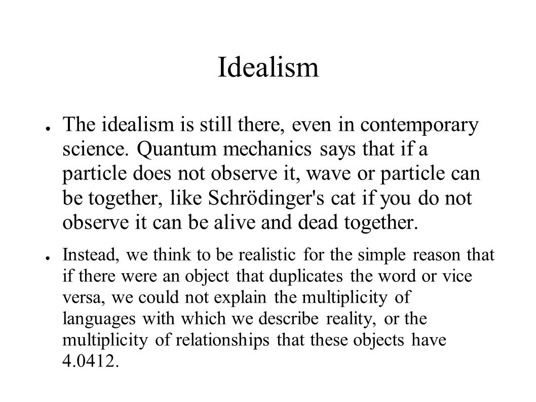 Idealism ● The idealism is still there, even in contemporary science.