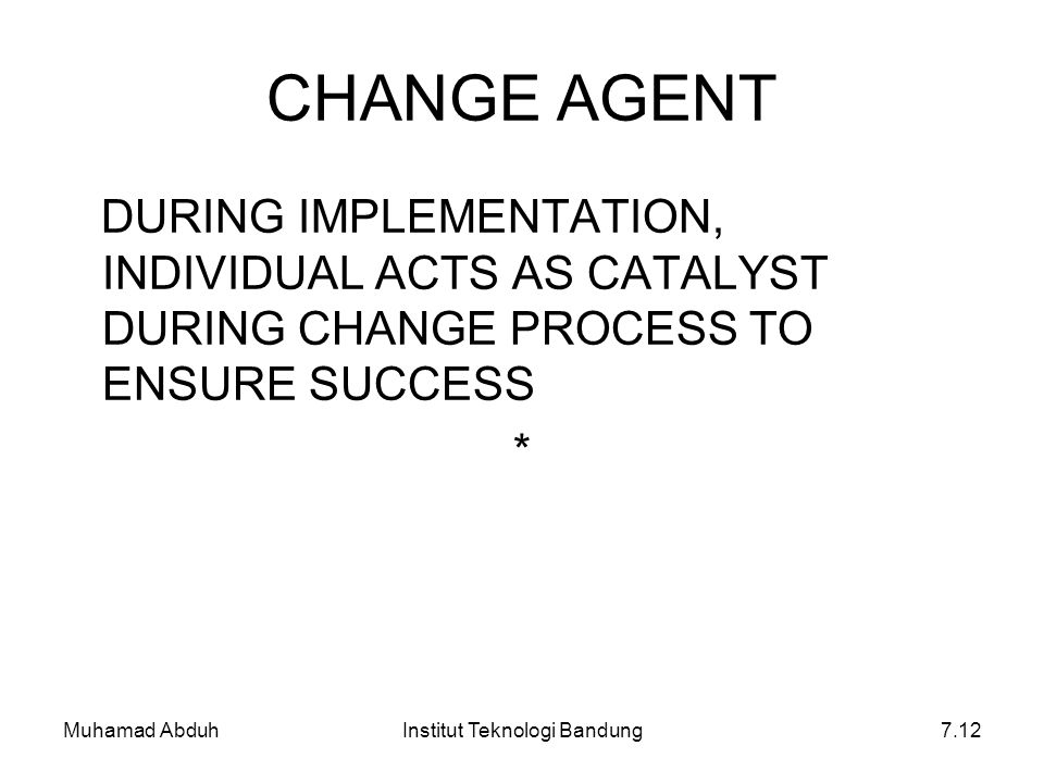 Muhamad AbduhInstitut Teknologi Bandung7.12 CHANGE AGENT DURING IMPLEMENTATION, INDIVIDUAL ACTS AS CATALYST DURING CHANGE PROCESS TO ENSURE SUCCESS *