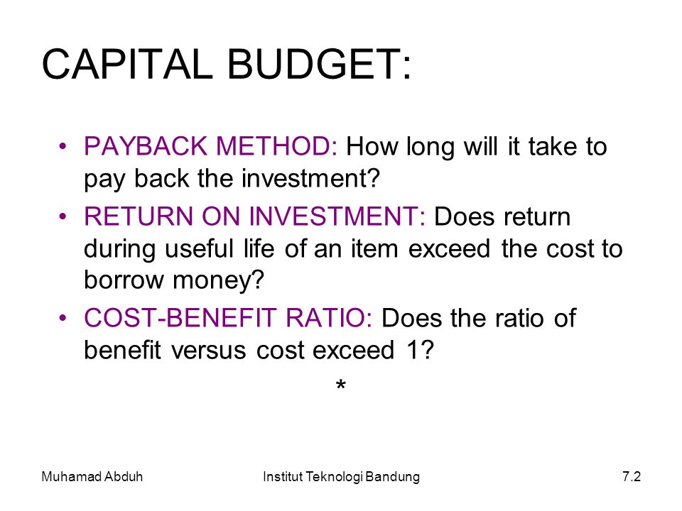 Muhamad AbduhInstitut Teknologi Bandung7.2 CAPITAL BUDGET: PAYBACK METHOD: How long will it take to pay back the investment? RETURN ON INVESTMENT: Doe