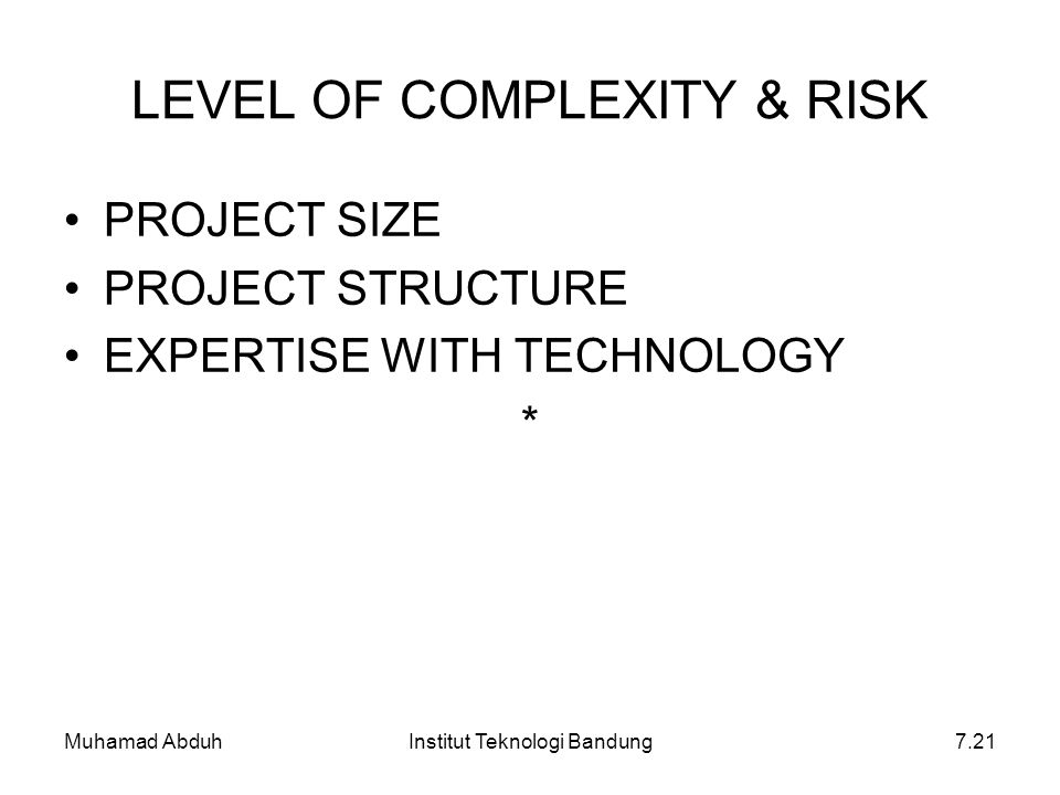 Muhamad AbduhInstitut Teknologi Bandung7.21 LEVEL OF COMPLEXITY & RISK PROJECT SIZE PROJECT STRUCTURE EXPERTISE WITH TECHNOLOGY *