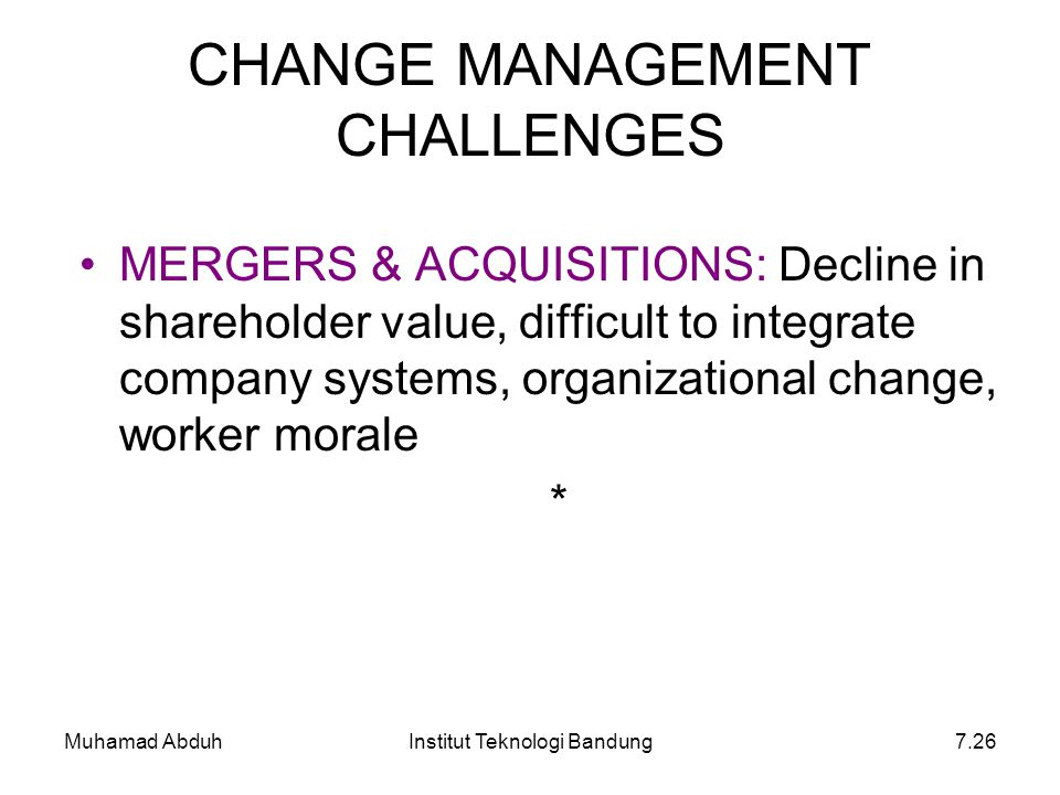 Muhamad AbduhInstitut Teknologi Bandung7.26 CHANGE MANAGEMENT CHALLENGES MERGERS & ACQUISITIONS: Decline in shareholder value, difficult to integrate