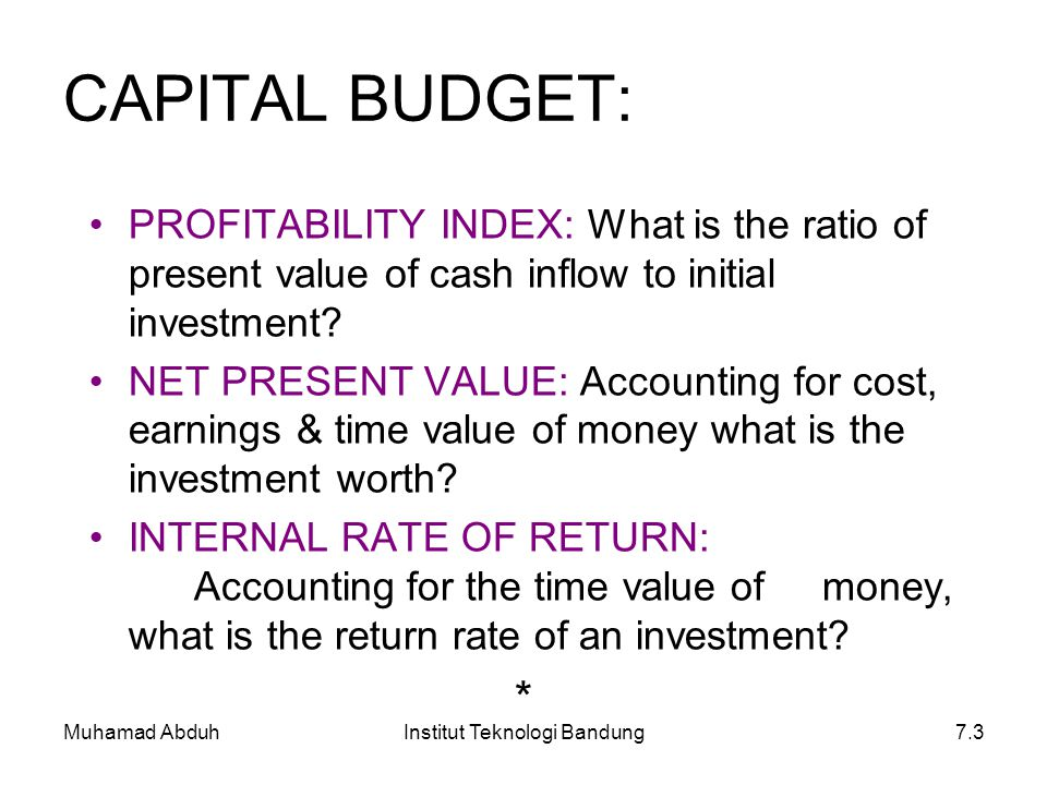 Muhamad AbduhInstitut Teknologi Bandung7.3 CAPITAL BUDGET: PROFITABILITY INDEX: What is the ratio of present value of cash inflow to initial investmen