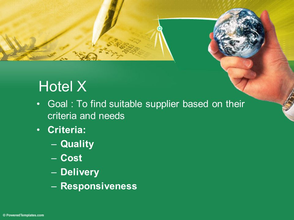 Hotel X Goal : To find suitable supplier based on their criteria and needs Criteria: –Quality –Cost –Delivery –Responsiveness