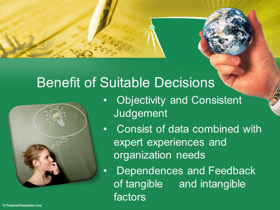 Benefit of Suitable Decisions Objectivity and Consistent Judgement Consist of data combined with expert experiences and organization needs Dependences and Feedback of tangible and intangible factors