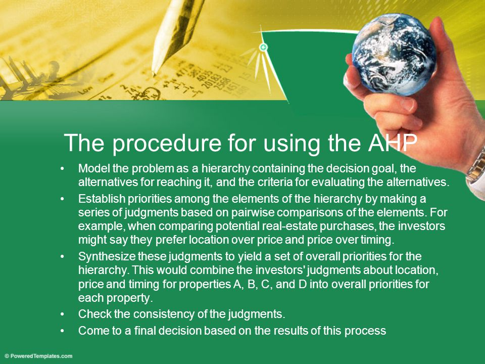 The procedure for using the AHP Model the problem as a hierarchy containing the decision goal, the alternatives for reaching it, and the criteria for evaluating the alternatives.