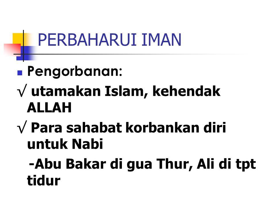 PERBAHARUI IMAN Pengorbanan: √ utamakan Islam, kehendak ALLAH √ Para sahabat korbankan diri untuk Nabi -Abu Bakar di gua Thur, Ali di tpt tidur