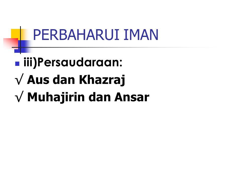 PERBAHARUI IMAN iii)Persaudaraan: √ Aus dan Khazraj √ Muhajirin dan Ansar