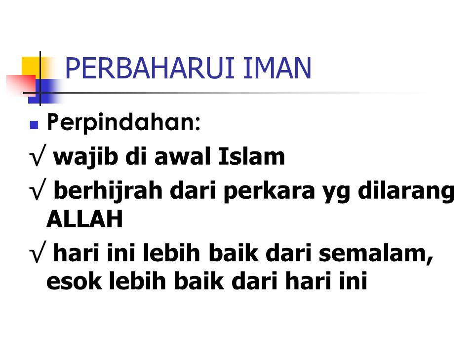 PERBAHARUI IMAN Perpindahan: √ wajib di awal Islam √ berhijrah dari perkara yg dilarang ALLAH √ hari ini lebih baik dari semalam, esok lebih baik dari hari ini