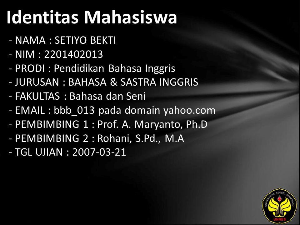 Identitas Mahasiswa - NAMA : SETIYO BEKTI - NIM : 2201402013 - PRODI : Pendidikan Bahasa Inggris - JURUSAN : BAHASA & SASTRA INGGRIS - FAKULTAS : Bahasa dan Seni - EMAIL : bbb_013 pada domain yahoo.com - PEMBIMBING 1 : Prof.