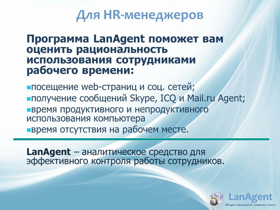 Для HR-менеджеров LanAgent «В ладея информацией, владеешь миром » Программа LanAgent поможет вам оценить рациональность использования сотрудниками раб