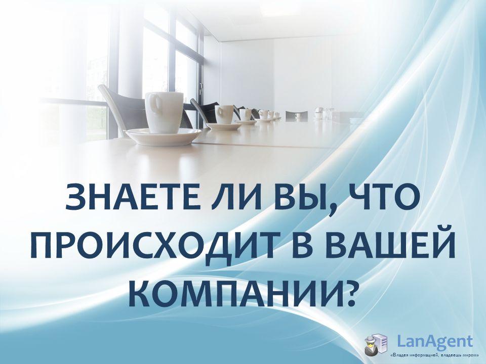 ЗНАЕТЕ ЛИ ВЫ, ЧТО ПРОИСХОДИТ В ВАШЕЙ КОМПАНИИ? LanAgent «В ладея информацией, владеешь миром »