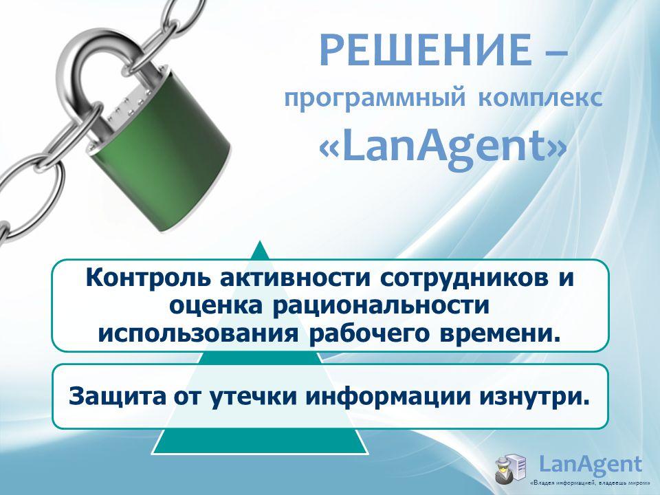 РЕШЕНИЕ – программный комплекс «LanAgent» Контроль активности сотрудников и оценка рациональности использования рабочего времени. Защита от утечки инф