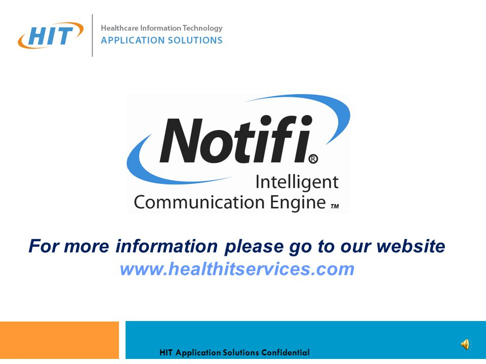  Notifi reads HL7 data streams looking for data triggers  Triggers initiate Templates which define the Message  Maps to a Contact Directory  Preferred Devices / Contact Methods / Numbers  Schedule / Coverage Times / Assignment / Location  Applies Filtering Rules based on Template/Recipient  Automatic Escalation if Required  Captures all Activity for real time Monitoring/Reporting What does Notifi Do.