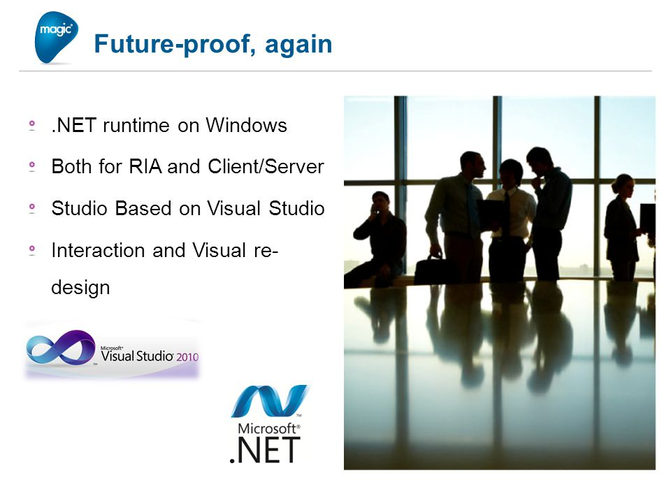 Future-proof, again.NET runtime on Windows Both for RIA and Client/Server Studio Based on Visual Studio Interaction and Visual re- design