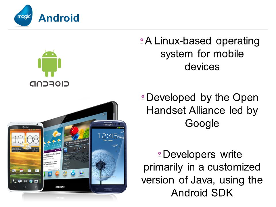 Android A Linux-based operating system for mobile devices Developed by the Open Handset Alliance led by Google Developers write primarily in a customi
