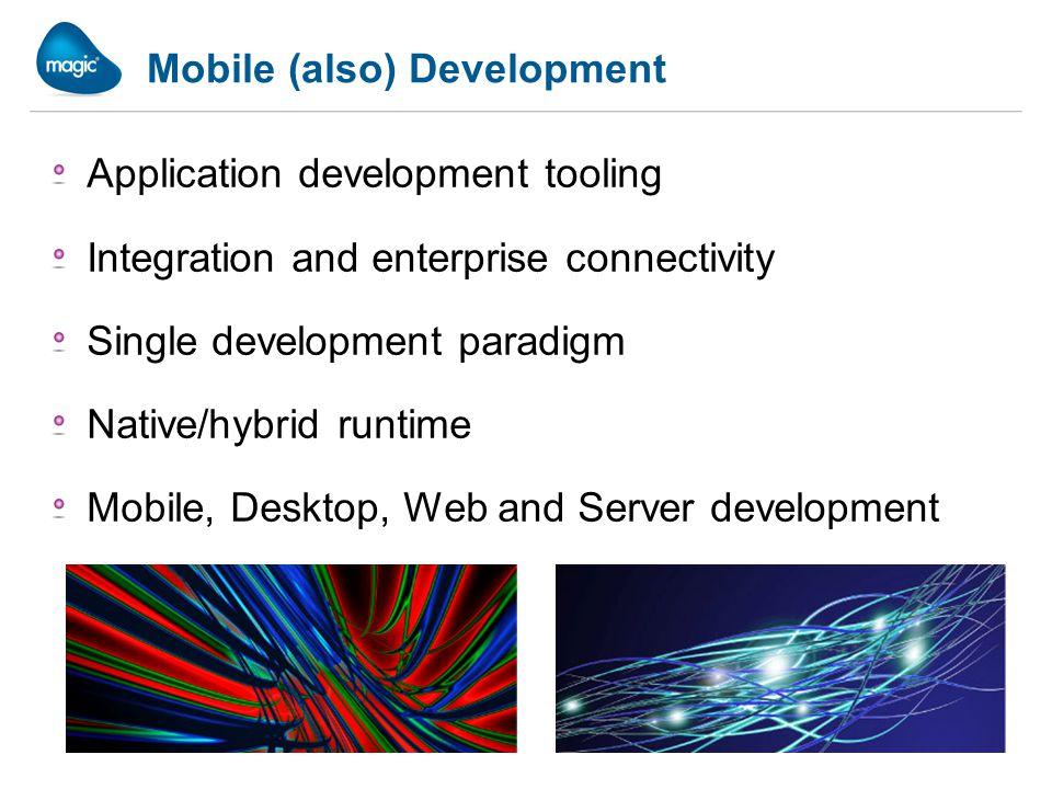Mobile (also) Development Application development tooling Integration and enterprise connectivity Single development paradigm Native/hybrid runtime Mobile, Desktop, Web and Server development