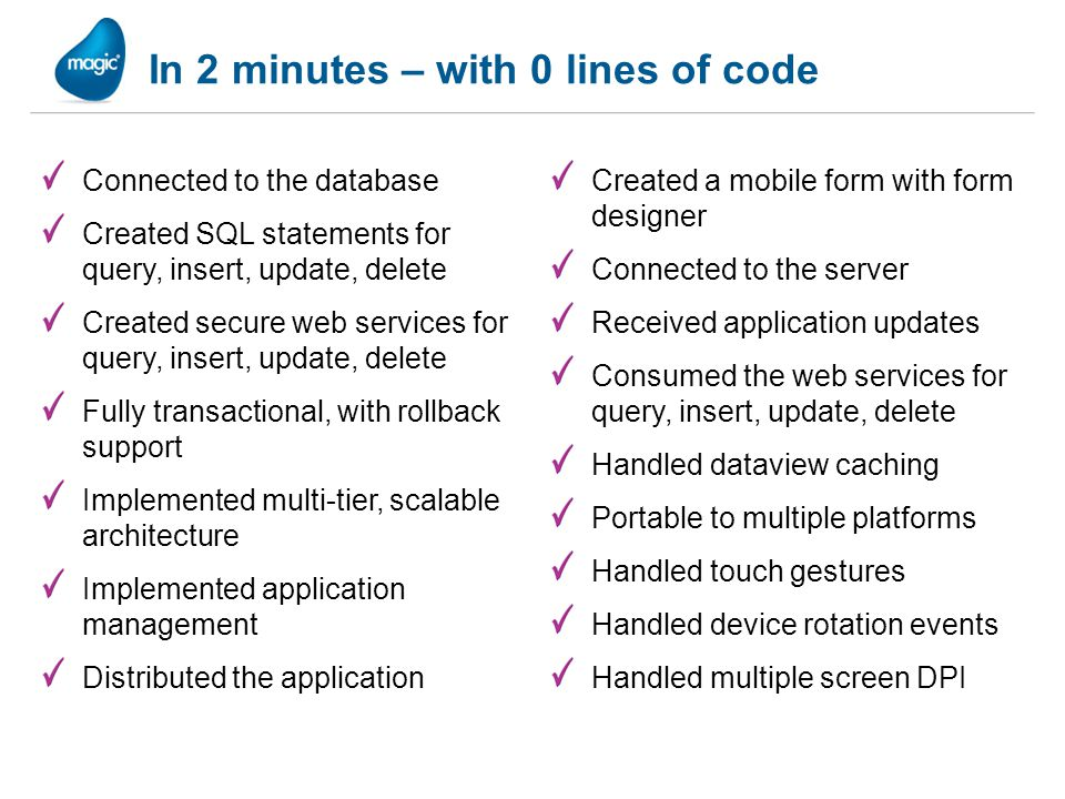 In 2 minutes – with 0 lines of code Connected to the database Created SQL statements for query, insert, update, delete Created secure web services for query, insert, update, delete Fully transactional, with rollback support Implemented multi-tier, scalable architecture Implemented application management Distributed the application Created a mobile form with form designer Connected to the server Received application updates Consumed the web services for query, insert, update, delete Handled dataview caching Portable to multiple platforms Handled touch gestures Handled device rotation events Handled multiple screen DPI