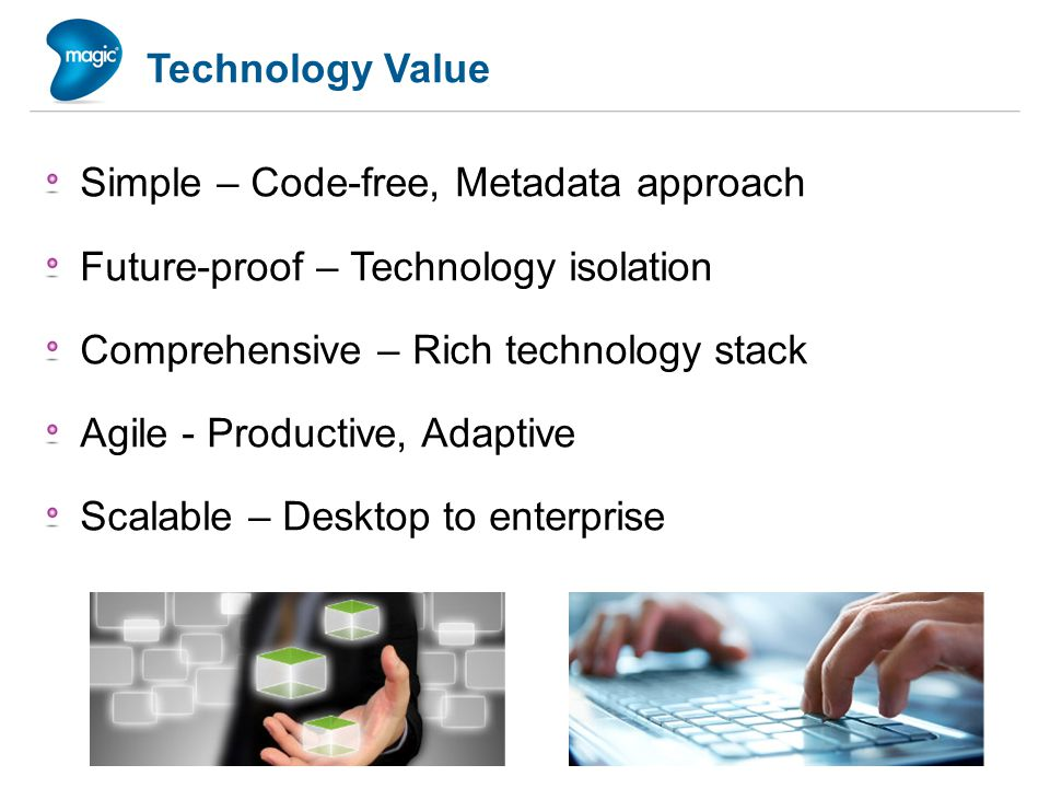 Technology Value Simple – Code-free, Metadata approach Future-proof – Technology isolation Comprehensive – Rich technology stack Agile - Productive, Adaptive Scalable – Desktop to enterprise