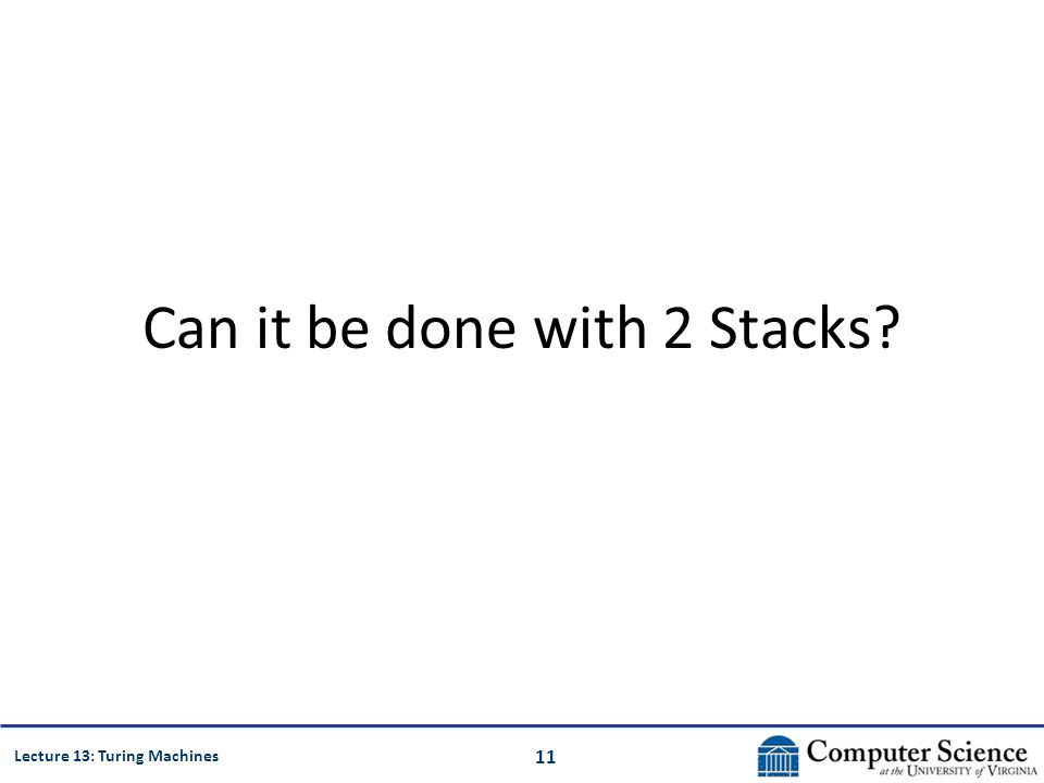 11 Lecture 13: Turing Machines Can it be done with 2 Stacks?