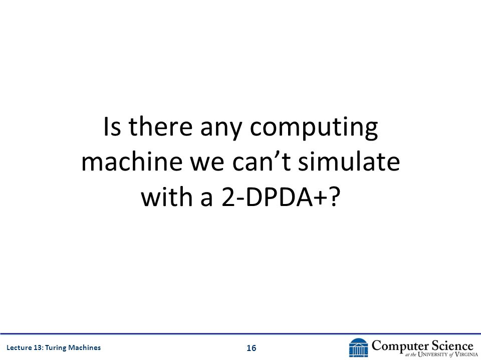 16 Lecture 13: Turing Machines Is there any computing machine we can't simulate with a 2-DPDA+?