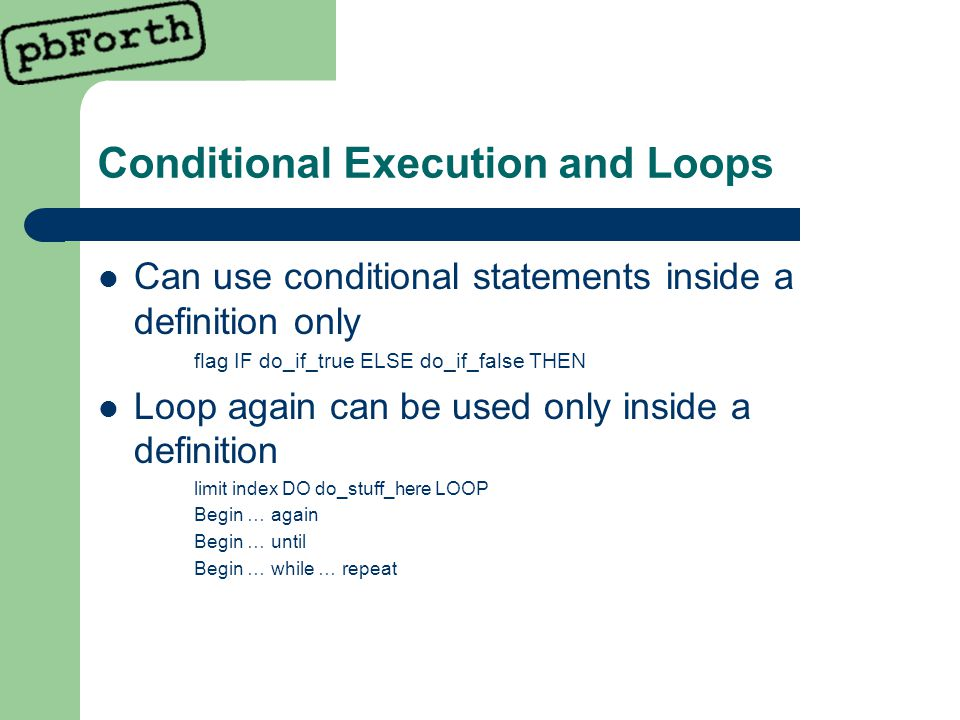 Conditional Execution and Loops Can use conditional statements inside a definition only flag IF do_if_true ELSE do_if_false THEN Loop again can be used only inside a definition limit index DO do_stuff_here LOOP Begin … again Begin … until Begin … while … repeat