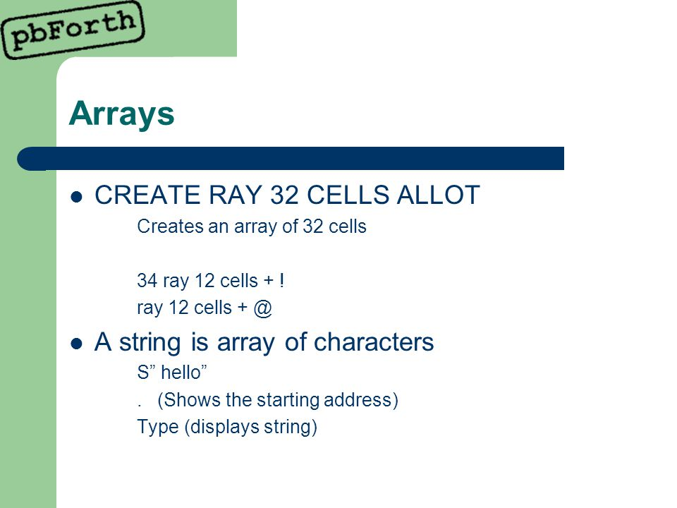 Arrays CREATE RAY 32 CELLS ALLOT Creates an array of 32 cells 34 ray 12 cells + .