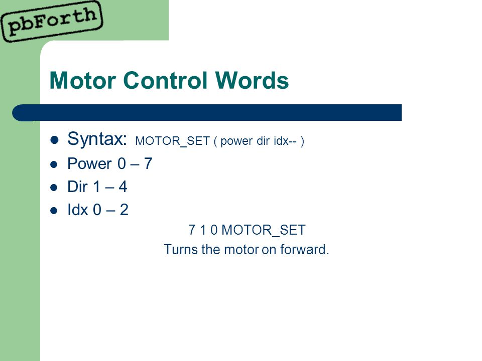 Motor Control Words Syntax: MOTOR_SET ( power dir idx-- ) Power 0 – 7 Dir 1 – 4 Idx 0 – 2 7 1 0 MOTOR_SET Turns the motor on forward.