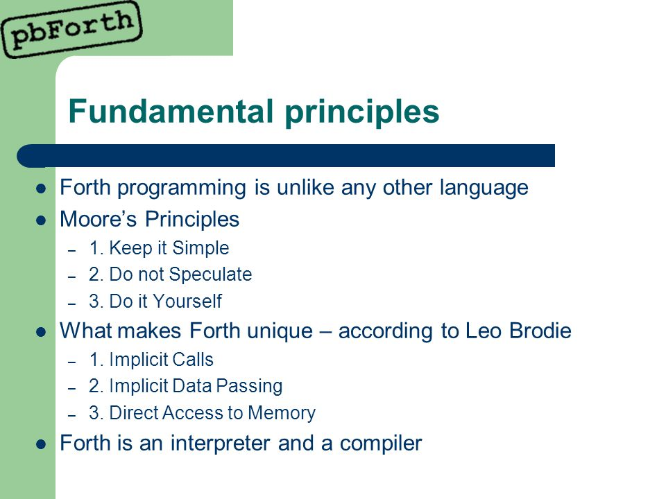 Fundamental principles Forth programming is unlike any other language Moore's Principles – 1.