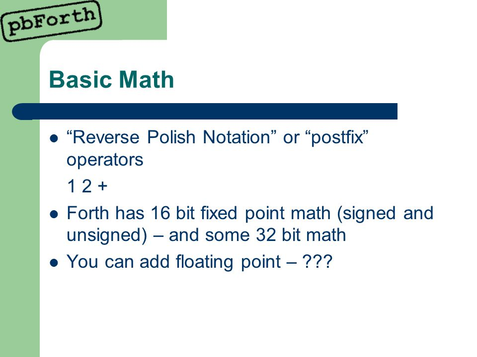 Basic Math Reverse Polish Notation or postfix operators 1 2 + Forth has 16 bit fixed point math (signed and unsigned) – and some 32 bit math You can add floating point – ???