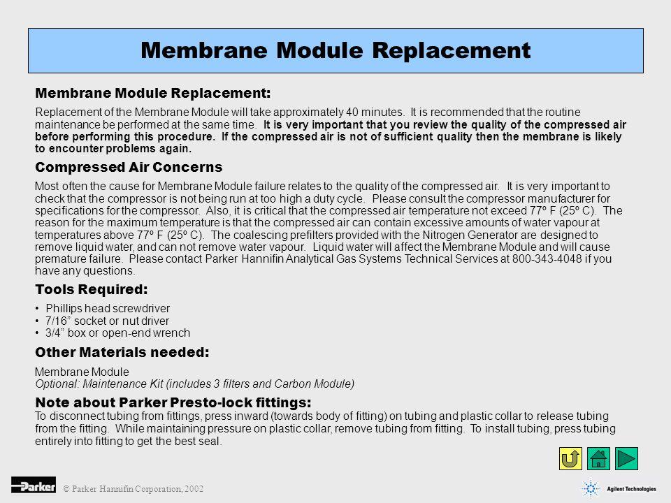 © Parker Hannifin Corporation, 2002 Membrane Module Replacement: Replacement of the Membrane Module will take approximately 40 minutes. It is recommen