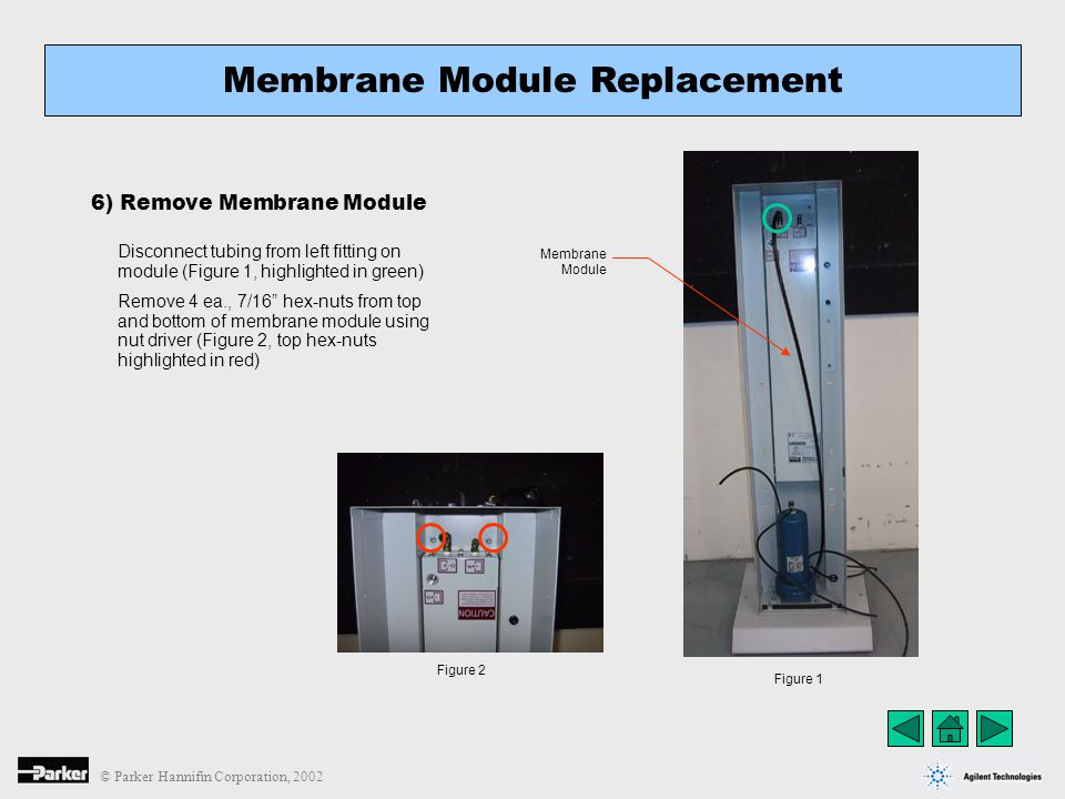 © Parker Hannifin Corporation, 2002 Membrane Module Replacement 6) Remove Membrane Module Figure 1 Figure 2 Disconnect tubing from left fitting on mod
