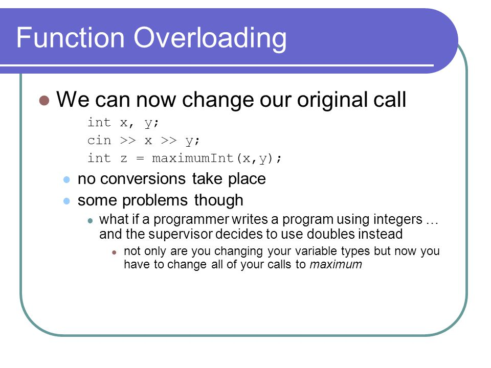 Function Overloading We can now change our original call int x, y; cin >> x >> y; int z = maximumInt(x,y); no conversions take place some problems though what if a programmer writes a program using integers … and the supervisor decides to use doubles instead not only are you changing your variable types but now you have to change all of your calls to maximum