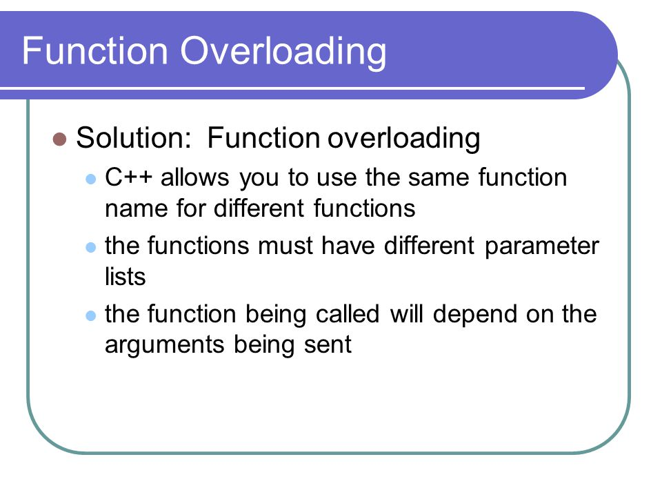 Function Overloading Solution: Function overloading C++ allows you to use the same function name for different functions the functions must have different parameter lists the function being called will depend on the arguments being sent
