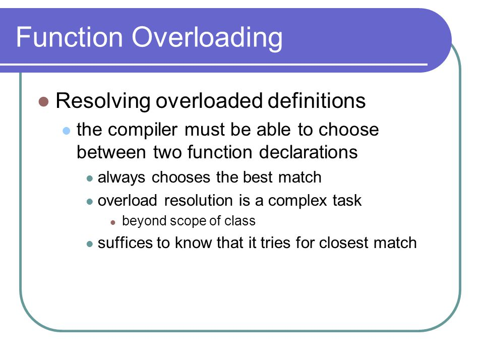 Function Overloading Resolving overloaded definitions the compiler must be able to choose between two function declarations always chooses the best match overload resolution is a complex task beyond scope of class suffices to know that it tries for closest match