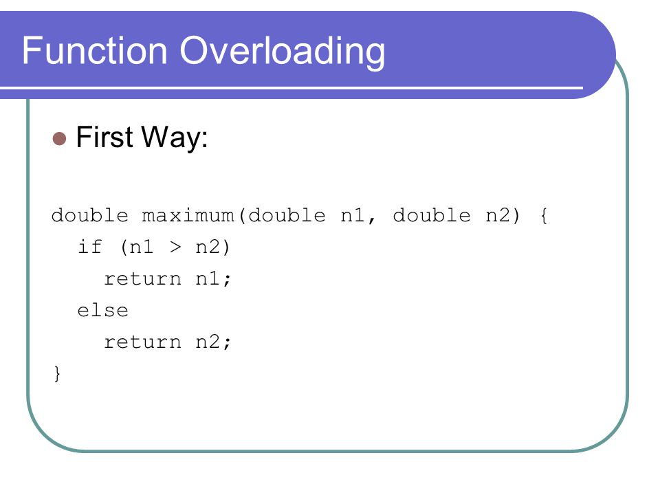 Function Overloading First Way: double maximum(double n1, double n2) { if (n1 > n2) return n1; else return n2; }