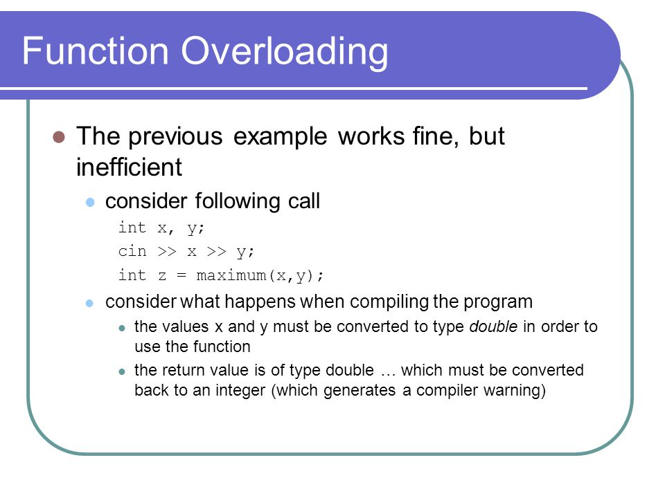 Function Overloading The previous example works fine, but inefficient consider following call int x, y; cin >> x >> y; int z = maximum(x,y); consider what happens when compiling the program the values x and y must be converted to type double in order to use the function the return value is of type double … which must be converted back to an integer (which generates a compiler warning)