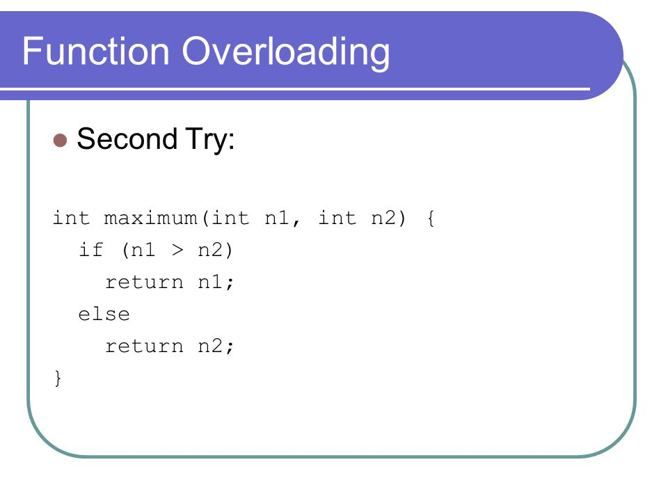 Function Overloading Second Try: int maximum(int n1, int n2) { if (n1 > n2) return n1; else return n2; }