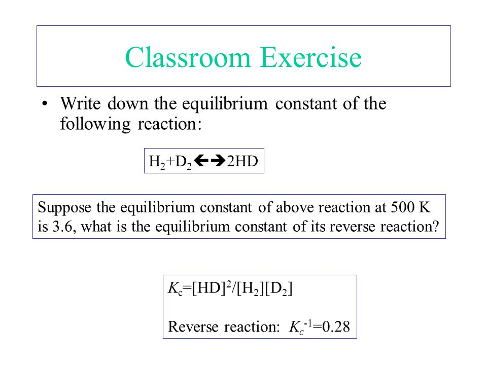 Classroom Exercise Write down the equilibrium constant of the following reaction: H 2 +D 2  2HD Suppose the equilibrium constant of above reaction at 500 K is 3.6, what is the equilibrium constant of its reverse reaction.