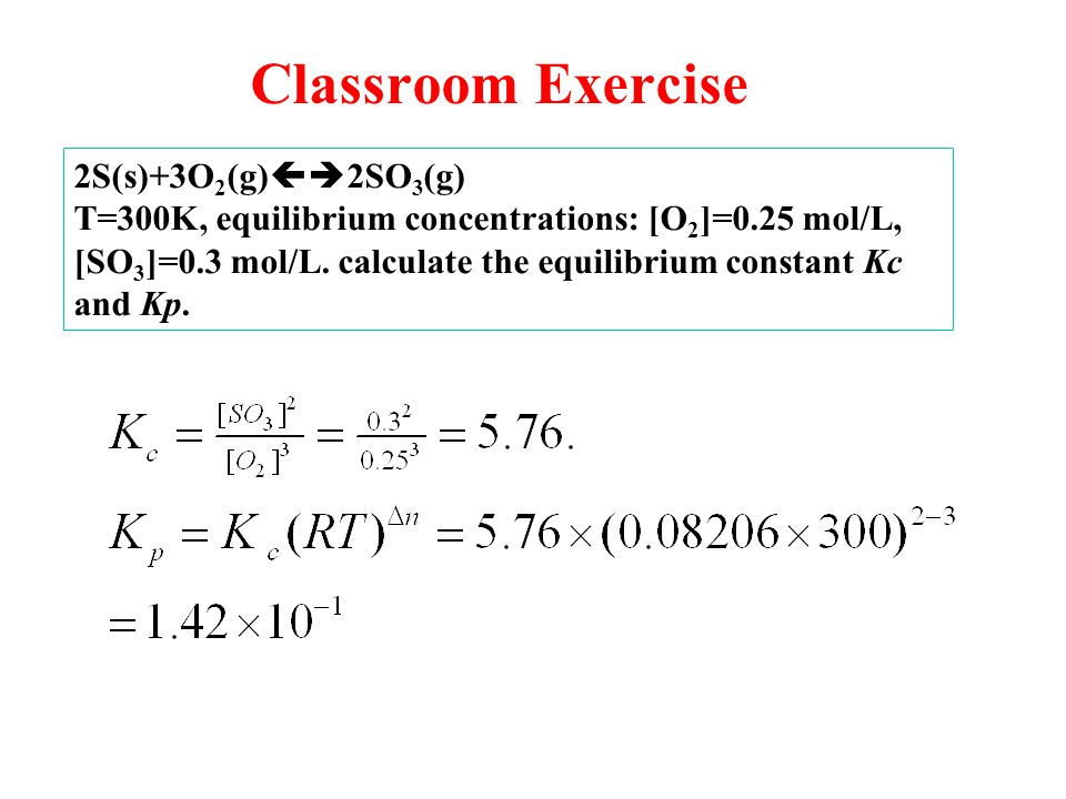 Classroom Exercise 2S(s)+3O 2 (g)  2SO 3 (g) T=300K, equilibrium concentrations: [O 2 ]=0.25 mol/L, [SO 3 ]=0.3 mol/L.