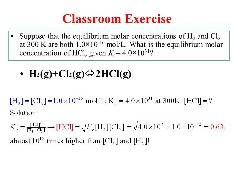 Classroom Exercise Suppose that the equilibrium molar concentrations of H 2 and Cl 2 at 300 K are both 1.0×10 -16 mol/L.