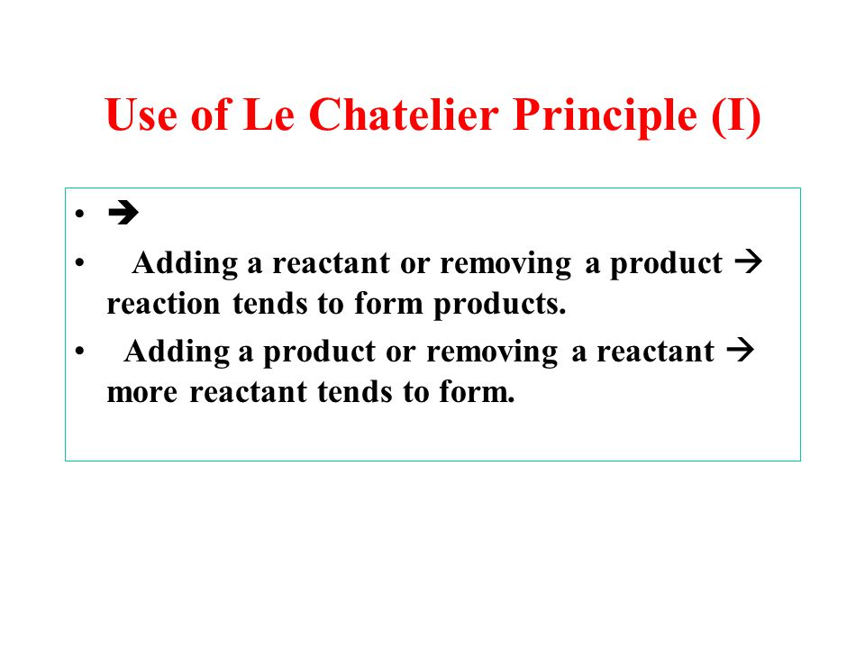 Use of Le Chatelier Principle (I)  Adding a reactant or removing a product  reaction tends to form products.
