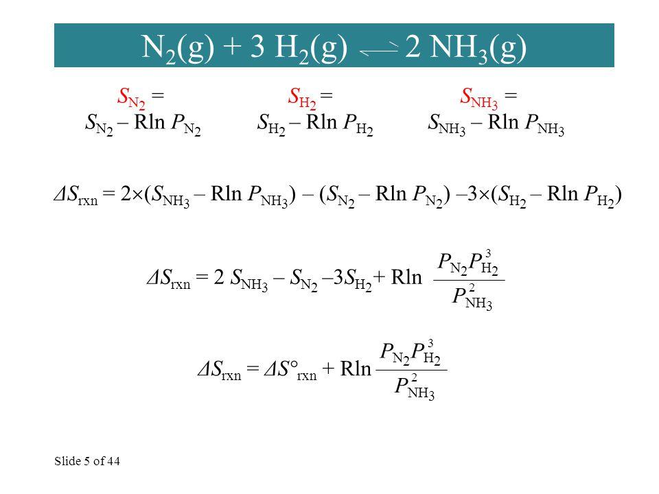 Slide 5 of 44 N 2 (g) + 3 H 2 (g) 2 NH 3 (g) S NH 3 = S NH 3 – Rln P NH 3 S N 2 = S N 2 – Rln P N 2 S H 2 = S H 2 – Rln P H 2 ΔS rxn = 2  (S NH 3 – Rln P NH 3 ) – (S N 2 – Rln P N 2 ) –3  (S H 2 – Rln P H 2 ) ΔS rxn = 2 S NH 3 – S N 2 –3S H 2 + Rln PN2PH2PN2PH2 P NH 3 2 3 ΔS rxn = ΔS° rxn + Rln PN2PH2PN2PH2 P NH 3 2 3