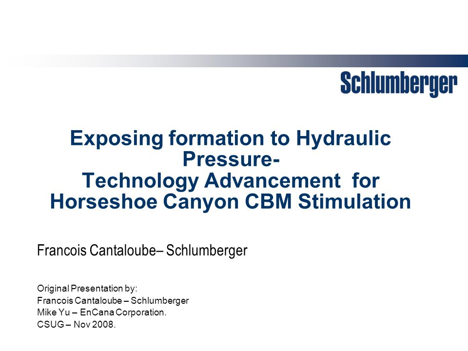 Exposing formation to Hydraulic Pressure- Technology Advancement for Horseshoe Canyon CBM Stimulation Original Presentation by: Francois Cantaloube – Schlumberger Mike Yu – EnCana Corporation.