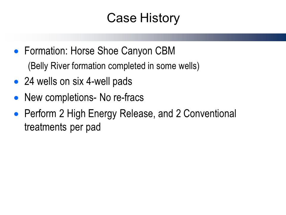 Case History  Formation: Horse Shoe Canyon CBM (Belly River formation completed in some wells)  24 wells on six 4-well pads  New completions- No re-fracs  Perform 2 High Energy Release, and 2 Conventional treatments per pad