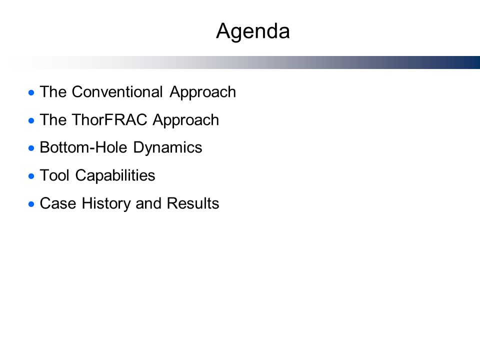Agenda  The Conventional Approach  The ThorFRAC Approach  Bottom-Hole Dynamics  Tool Capabilities  Case History and Results