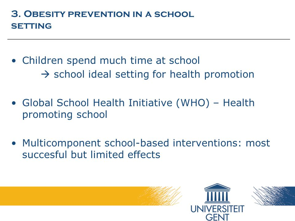 3. Obesity prevention in a school setting Children spend much time at school  school ideal setting for health promotion Global School Health Initiati