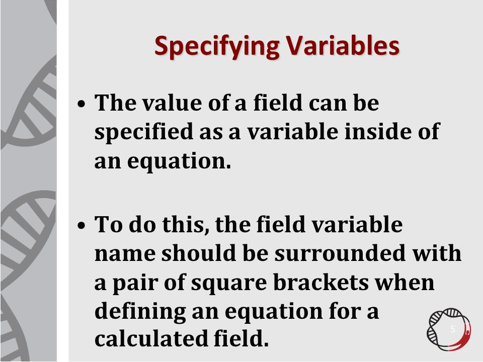 Specifying Variables The value of a field can be specified as a variable inside of an equation. To do this, the field variable name should be surround