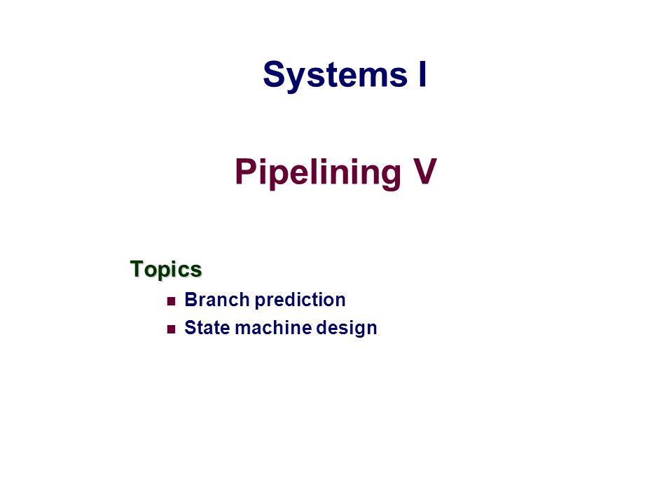 Pipelining V Topics Branch prediction State machine design Systems I