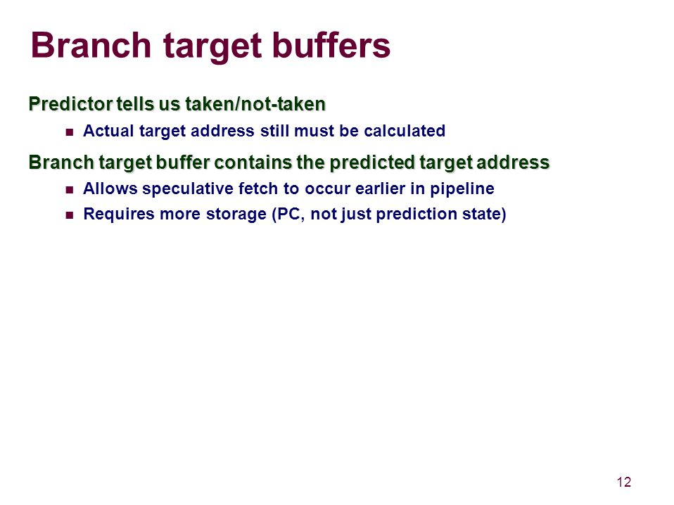 12 Branch target buffers Predictor tells us taken/not-taken Actual target address still must be calculated Branch target buffer contains the predicted target address Allows speculative fetch to occur earlier in pipeline Requires more storage (PC, not just prediction state)